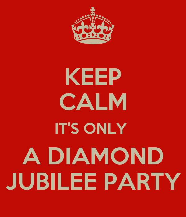 KEEP CALM IT'S ONLY  A DIAMOND JUBILEE PARTY