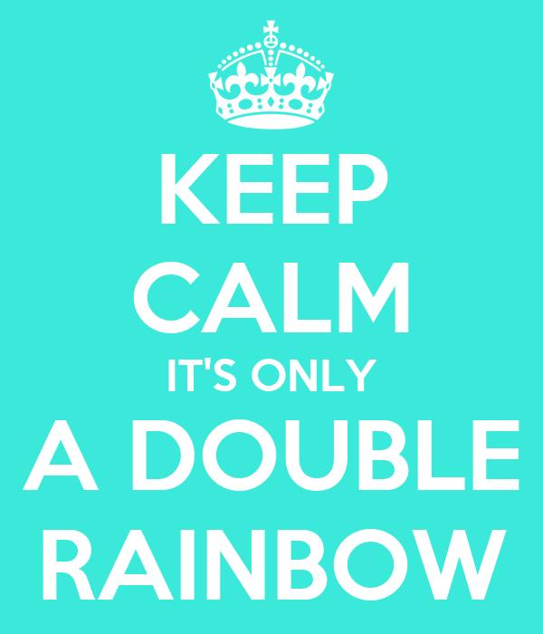 KEEP CALM IT'S ONLY A DOUBLE RAINBOW