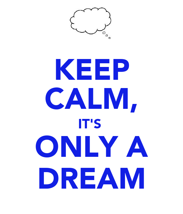 KEEP CALM, IT'S  ONLY A DREAM