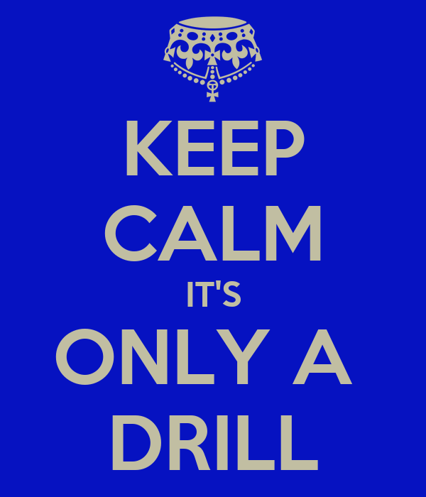 KEEP CALM IT'S ONLY A  DRILL
