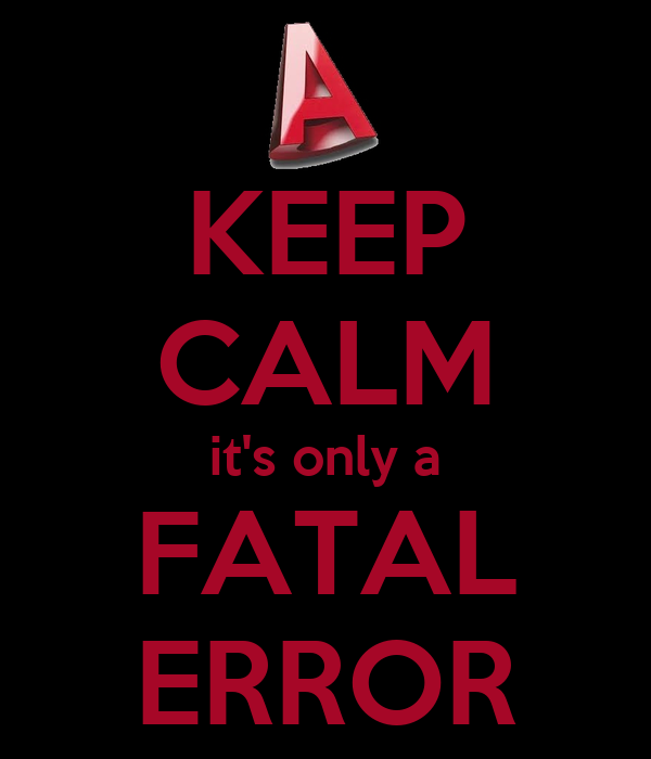 KEEP CALM it's only a FATAL ERROR