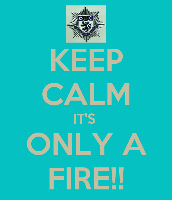 KEEP CALM IT'S  ONLY A FIRE!!