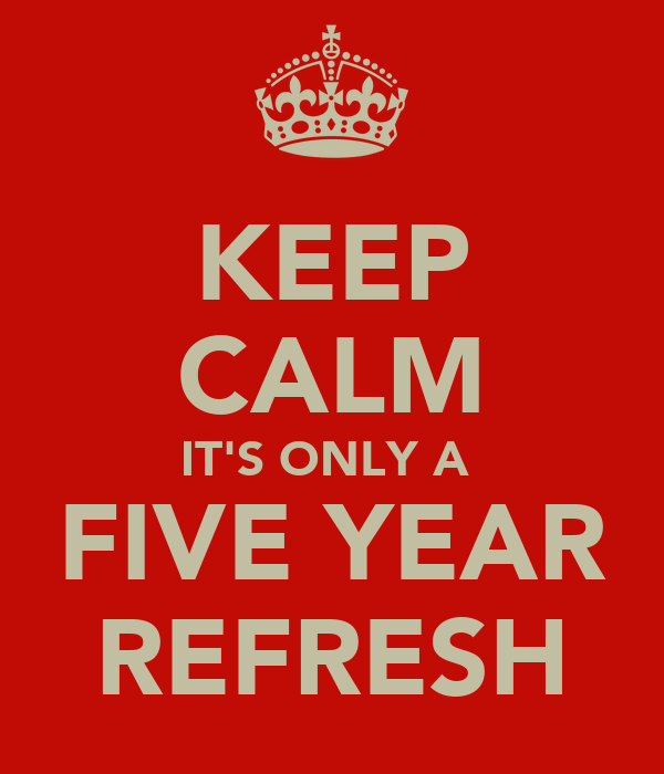 KEEP CALM IT'S ONLY A  FIVE YEAR REFRESH