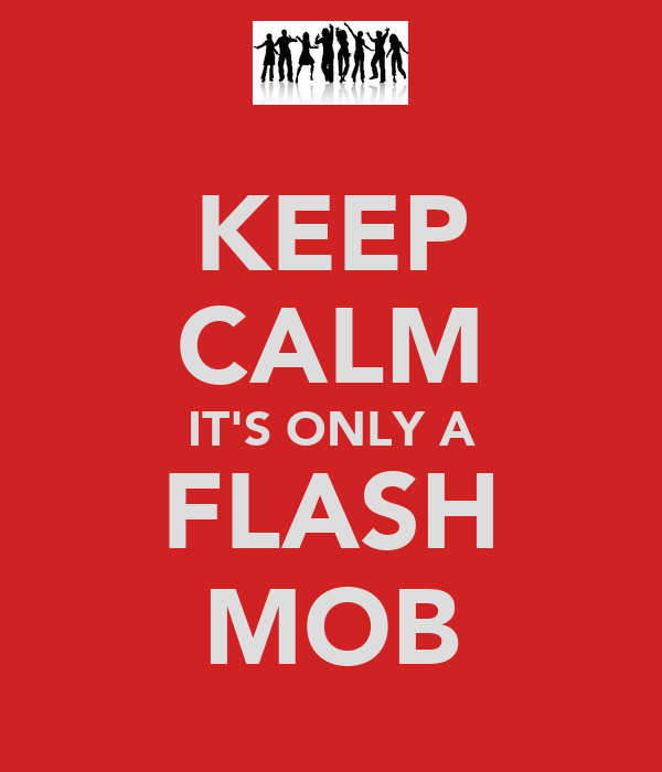 KEEP CALM IT'S ONLY A FLASH MOB