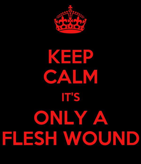 KEEP CALM IT'S ONLY A FLESH WOUND