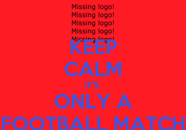KEEP CALM IT'S  ONLY A FOOTBALL MATCH
