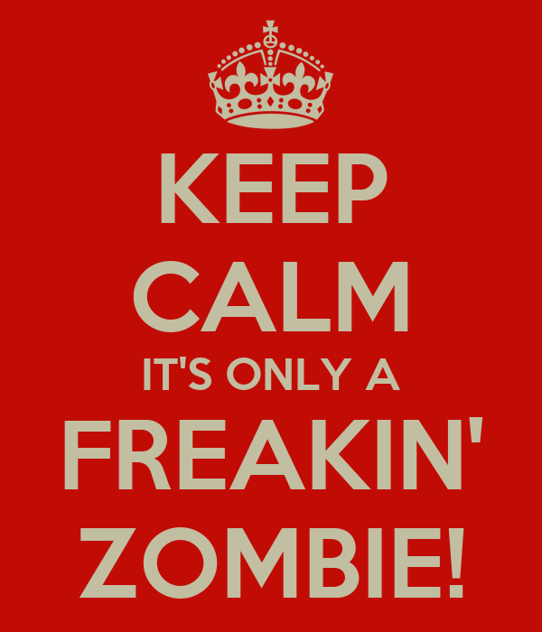 KEEP CALM IT'S ONLY A FREAKIN' ZOMBIE!