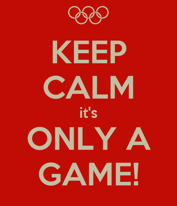 KEEP CALM it's ONLY A GAME!