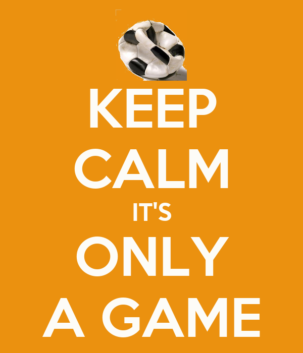 KEEP CALM IT'S ONLY A GAME