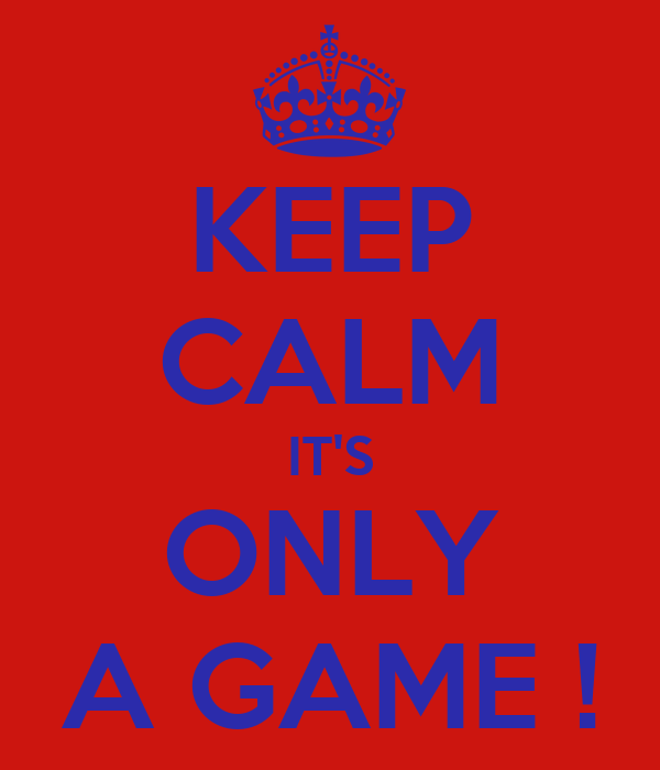 KEEP CALM IT'S ONLY A GAME !
