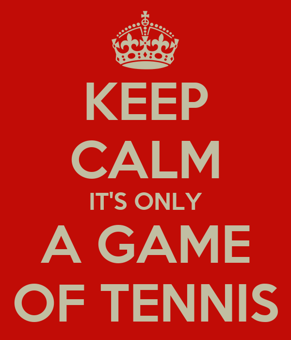 KEEP CALM IT'S ONLY A GAME OF TENNIS