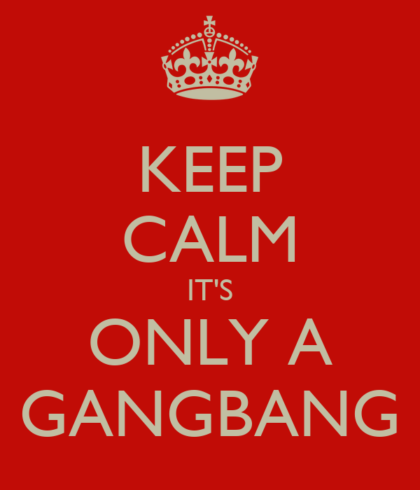 KEEP CALM IT'S ONLY A GANGBANG