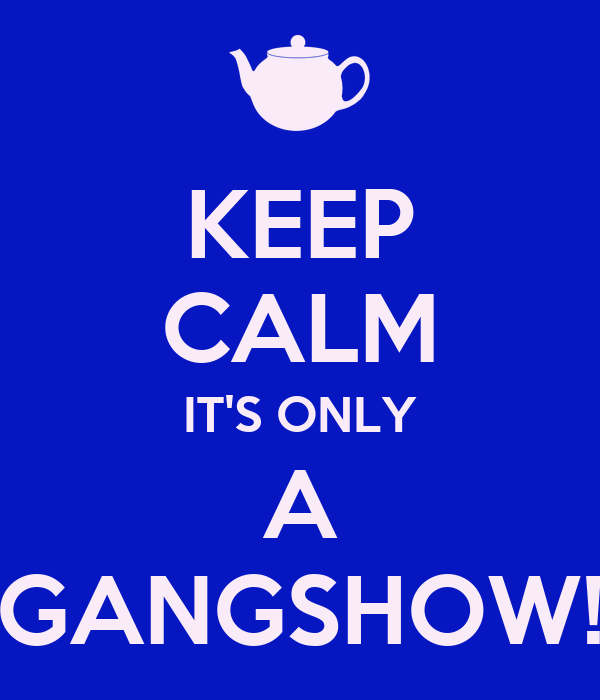 KEEP CALM IT'S ONLY A GANGSHOW!