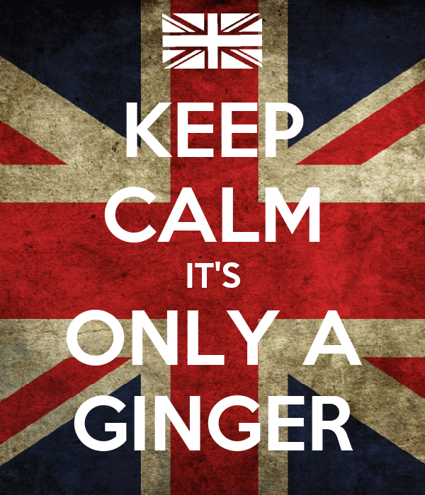 KEEP CALM IT'S ONLY A GINGER