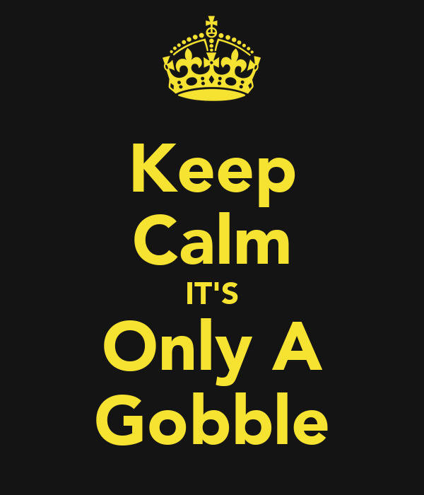 Keep Calm IT'S Only A Gobble