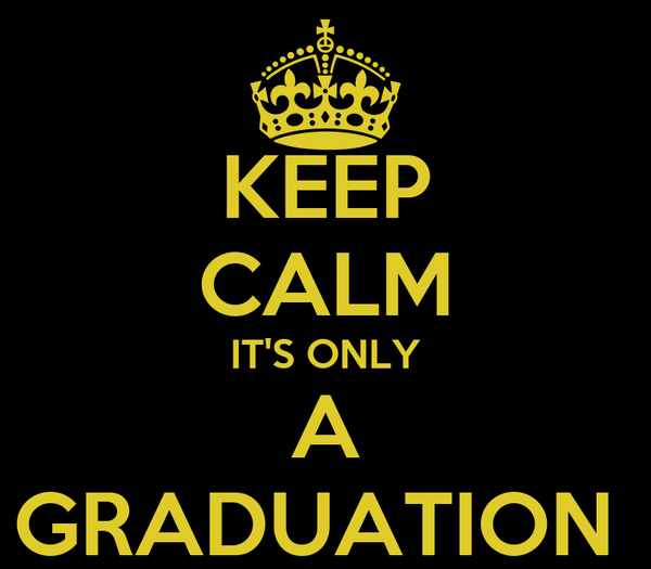 KEEP CALM IT'S ONLY A GRADUATION