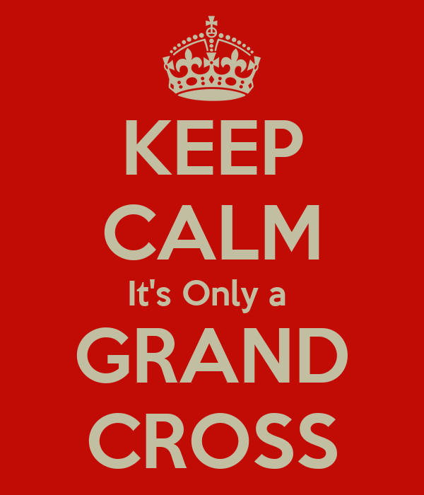 KEEP CALM It's Only a  GRAND CROSS