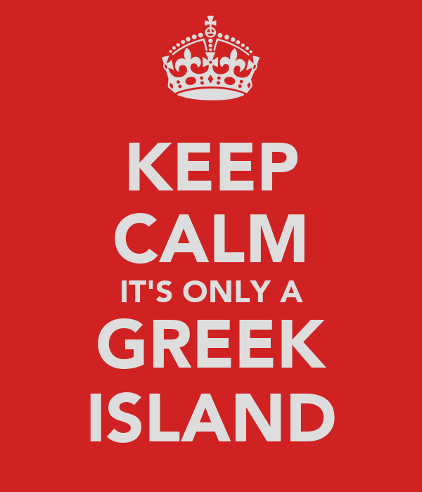 KEEP CALM IT'S ONLY A GREEK ISLAND