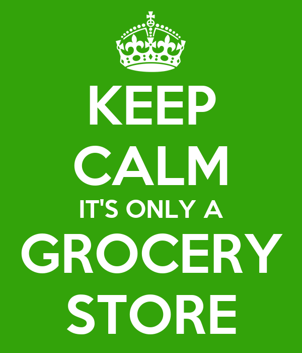 KEEP CALM IT'S ONLY A GROCERY STORE
