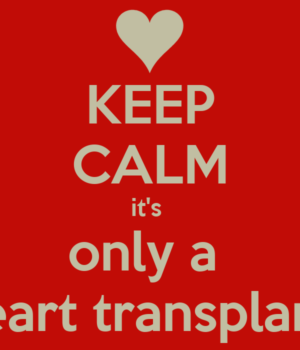 KEEP CALM it's  only a  heart transplant