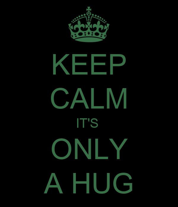 KEEP CALM IT'S  ONLY A HUG