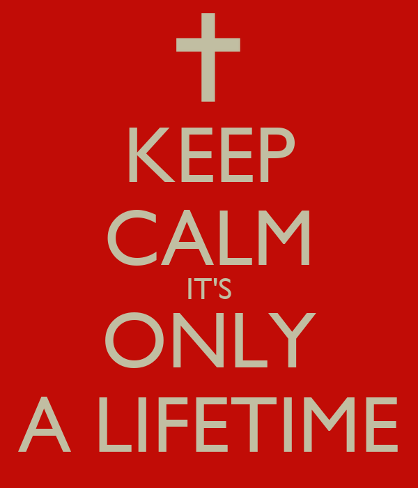 KEEP CALM IT'S ONLY A LIFETIME