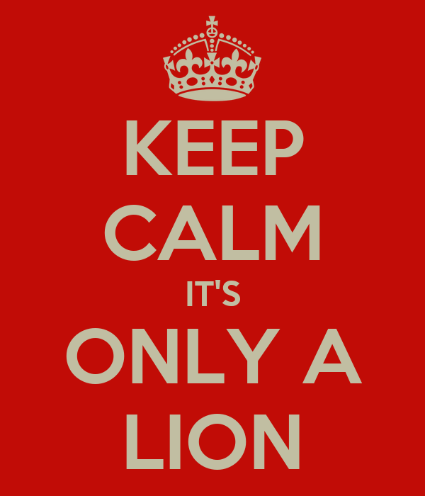 KEEP CALM IT'S ONLY A LION