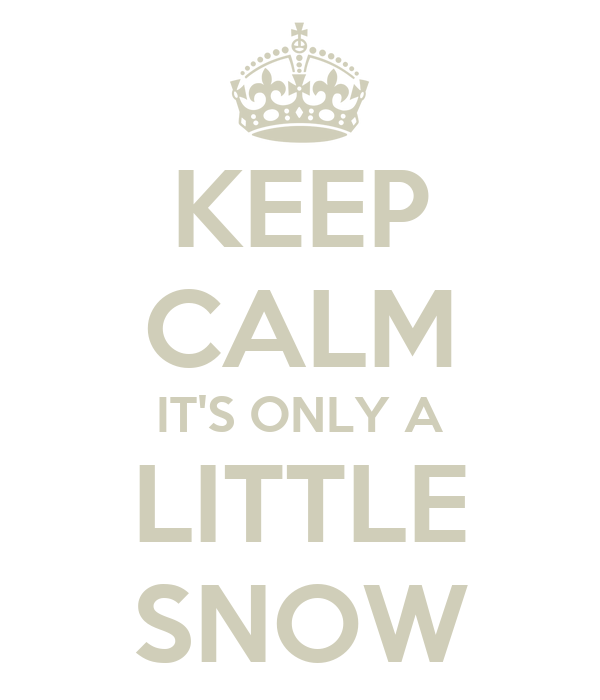 KEEP CALM IT'S ONLY A LITTLE SNOW