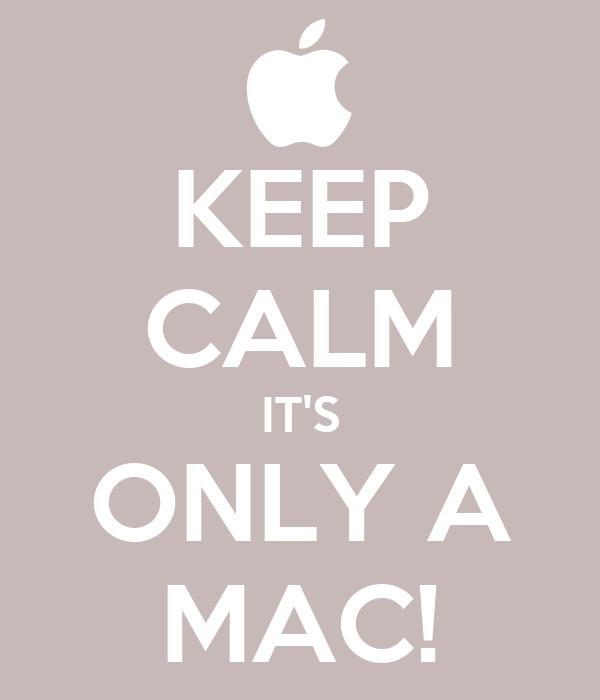KEEP CALM IT'S ONLY A MAC!