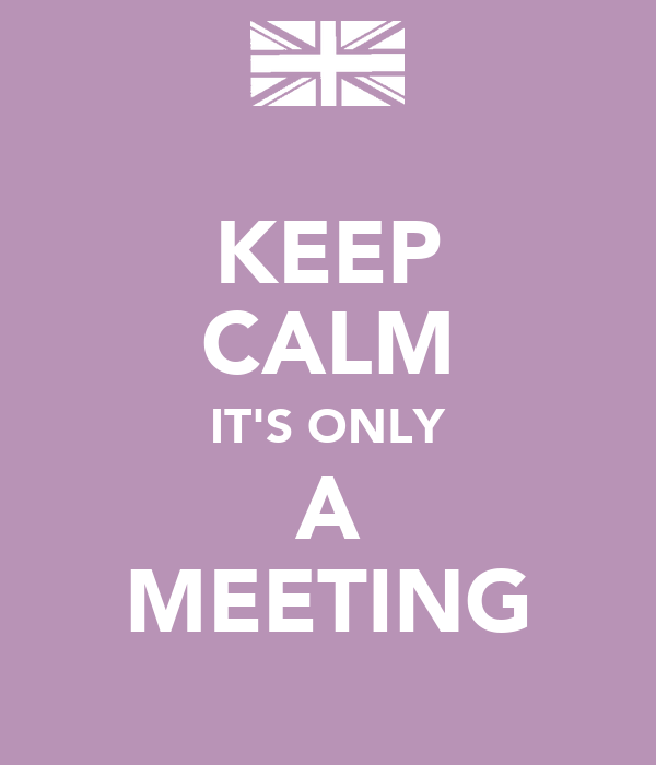 KEEP CALM IT'S ONLY A MEETING