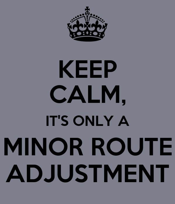 KEEP CALM, IT'S ONLY A MINOR ROUTE ADJUSTMENT