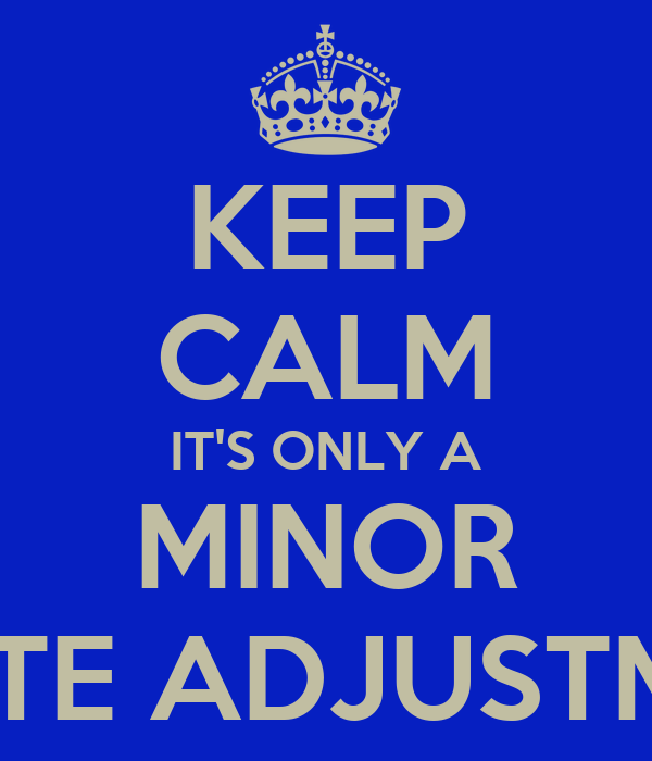 KEEP CALM IT'S ONLY A MINOR ROUTE ADJUSTMENT