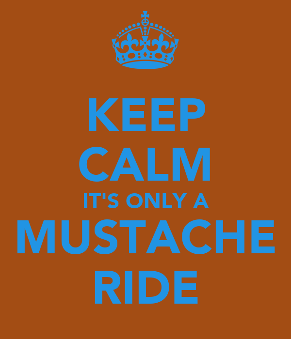 KEEP CALM IT'S ONLY A MUSTACHE RIDE