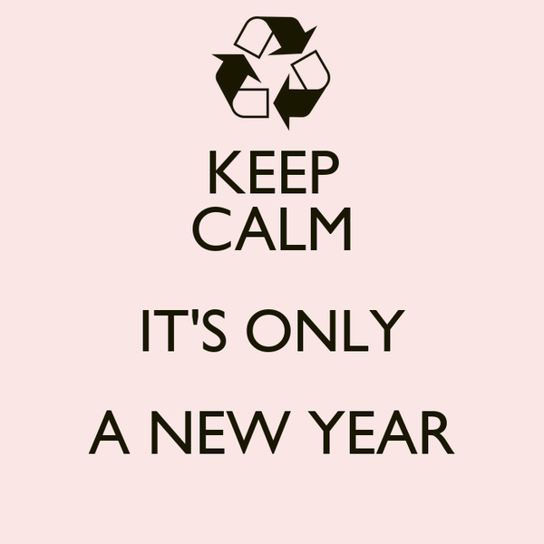 KEEP CALM IT'S ONLY A NEW YEAR