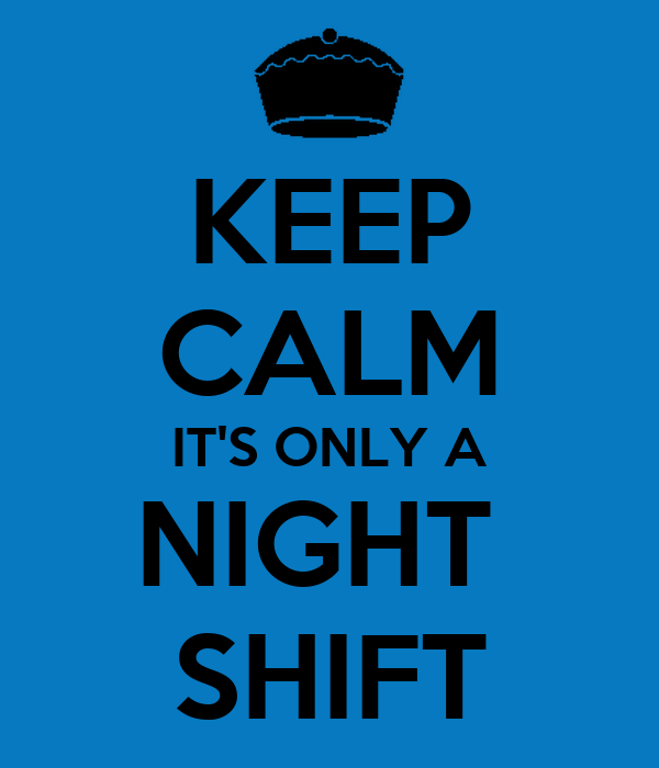 KEEP CALM IT'S ONLY A NIGHT  SHIFT