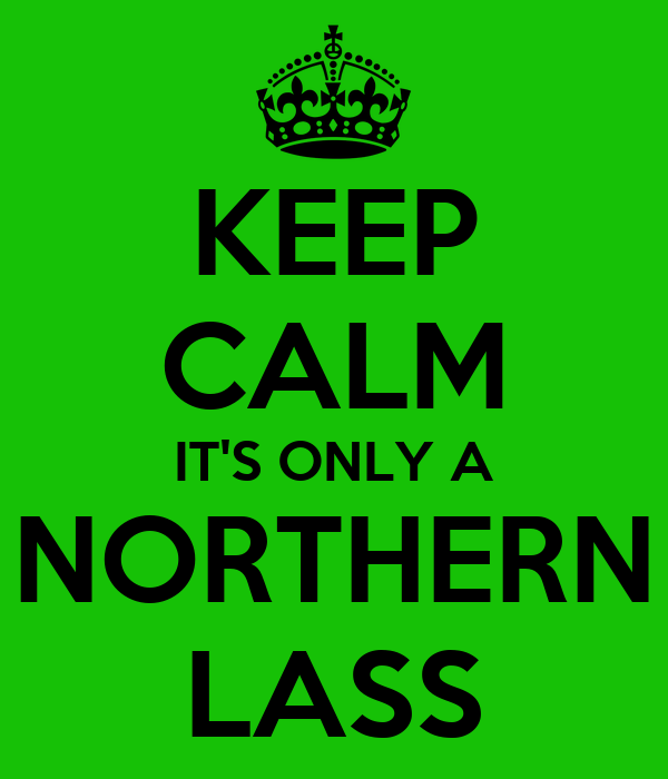 KEEP CALM IT'S ONLY A NORTHERN LASS