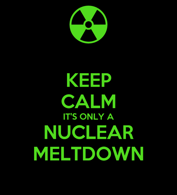 KEEP CALM IT'S ONLY A NUCLEAR MELTDOWN