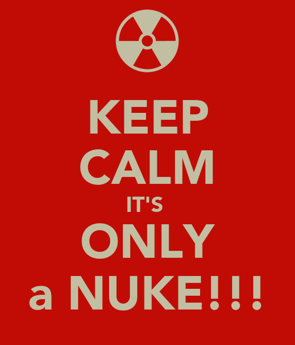 KEEP CALM IT'S  ONLY a NUKE!!!