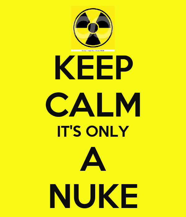 KEEP CALM IT'S ONLY A NUKE