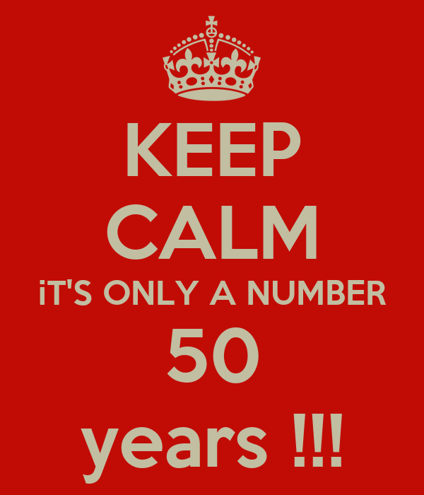 KEEP CALM iT'S ONLY A NUMBER 50 years !!!