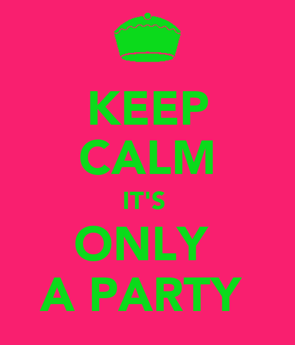 KEEP CALM IT'S  ONLY  A PARTY