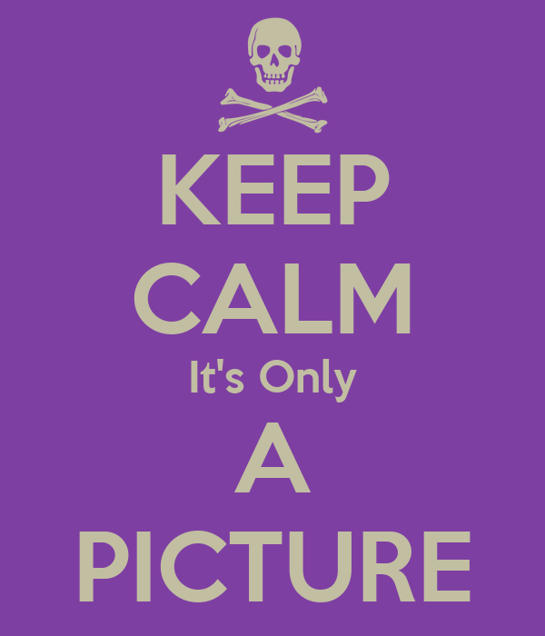 KEEP CALM It's Only A PICTURE