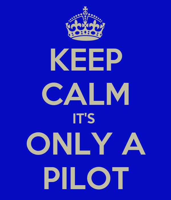 KEEP CALM IT'S  ONLY A PILOT
