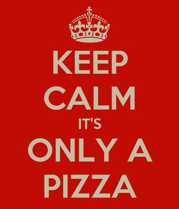 KEEP CALM IT'S ONLY A PIZZA