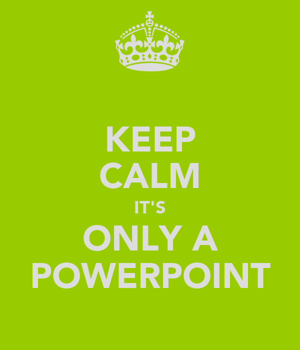 KEEP CALM IT'S ONLY A POWERPOINT