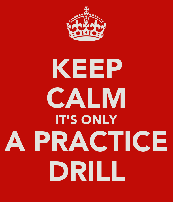 KEEP CALM IT'S ONLY A PRACTICE DRILL