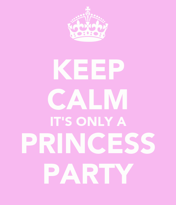 KEEP CALM IT'S ONLY A PRINCESS PARTY