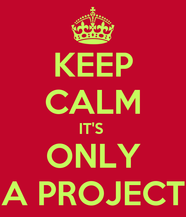 KEEP CALM IT'S  ONLY A PROJECT
