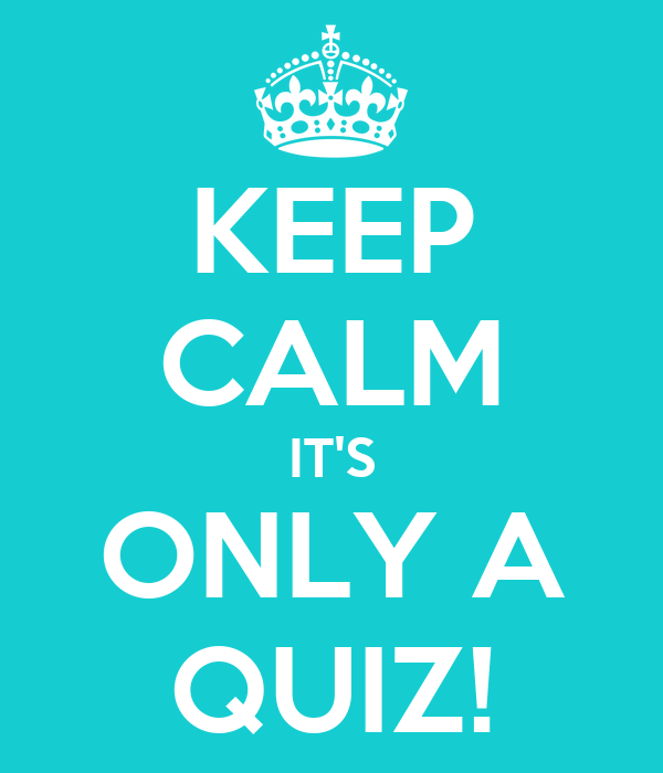 KEEP CALM IT'S ONLY A QUIZ!