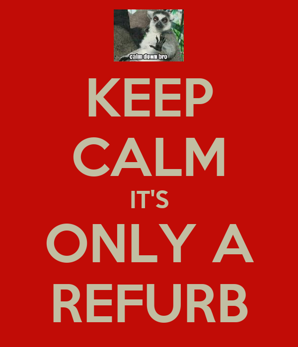 KEEP CALM IT'S ONLY A REFURB
